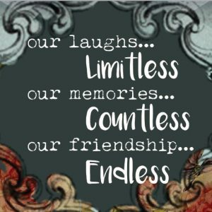Our Laughs limitless, our memories countless, our friendship endless