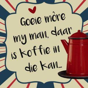 Goeie more my man daar is koffie in die kan…