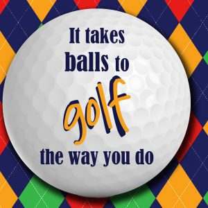 It takes balls to golf the way you do
